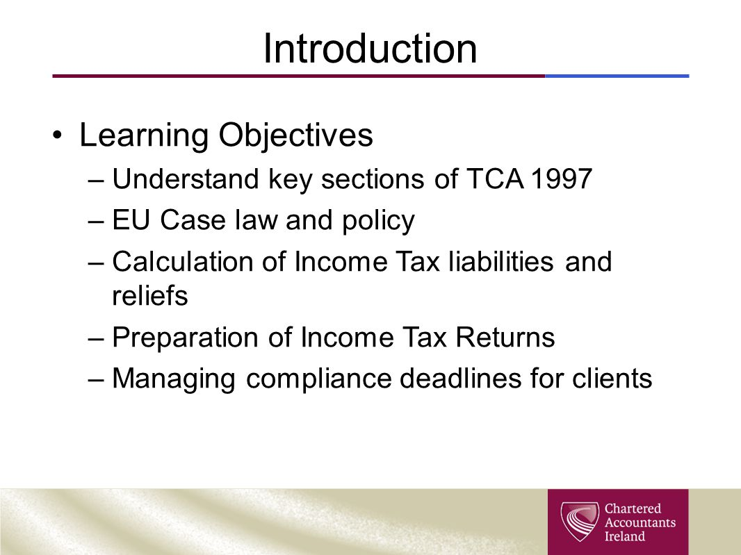 Income Tax - Outline Main concepts of law and practice Understanding the sources of income Computational Rules Residence and Domicile status Taxes Consolidation Act 1997