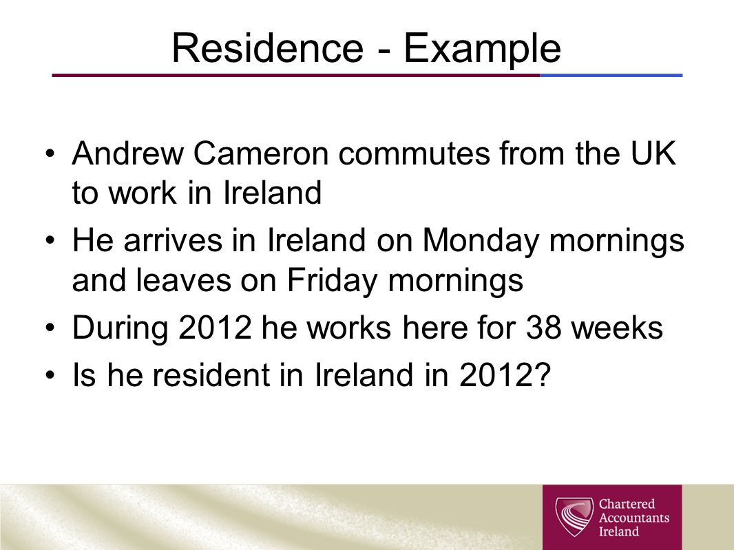 Residence Example Andrew is resident for 2012 5 days a week x 38 = 190 days If he left on Thursday evenings.
