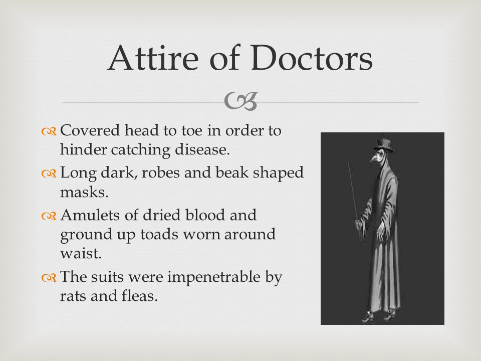  Attire of Doctors  Covered head to toe in order to hinder catching disease.