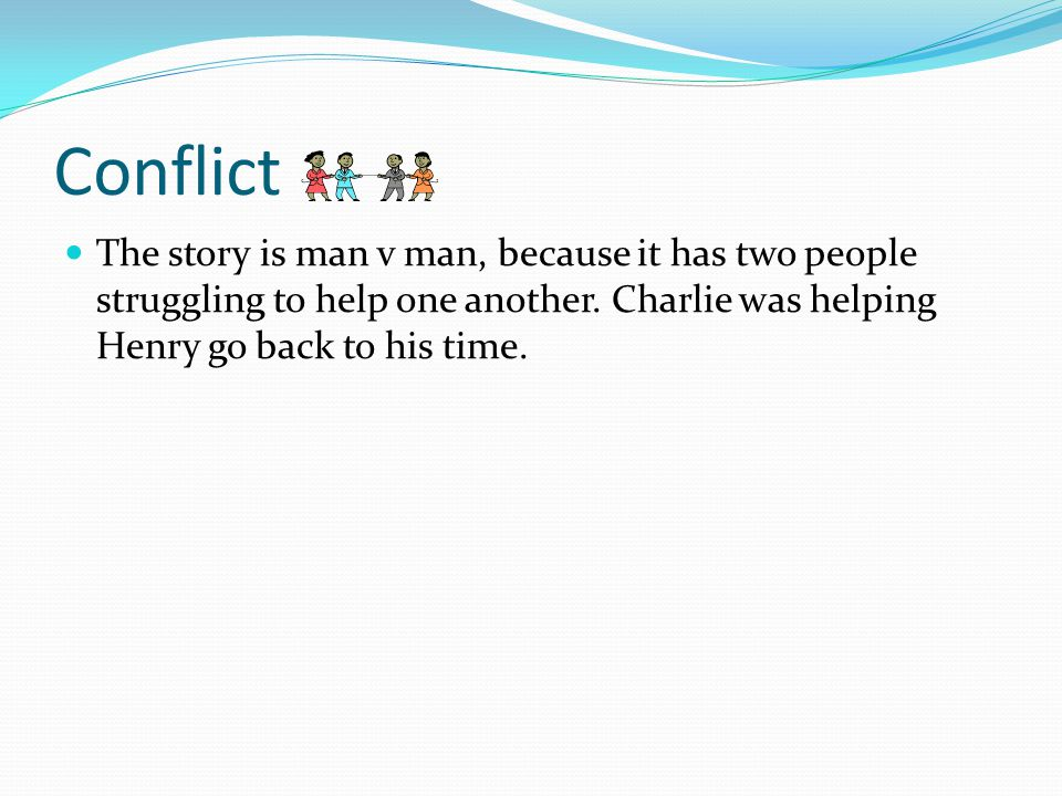 Conflict The story is man v man, because it has two people struggling to help one another.