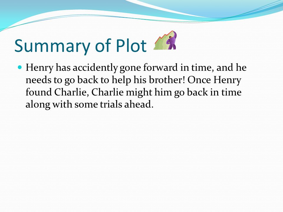Summary of Plot Henry has accidently gone forward in time, and he needs to go back to help his brother.