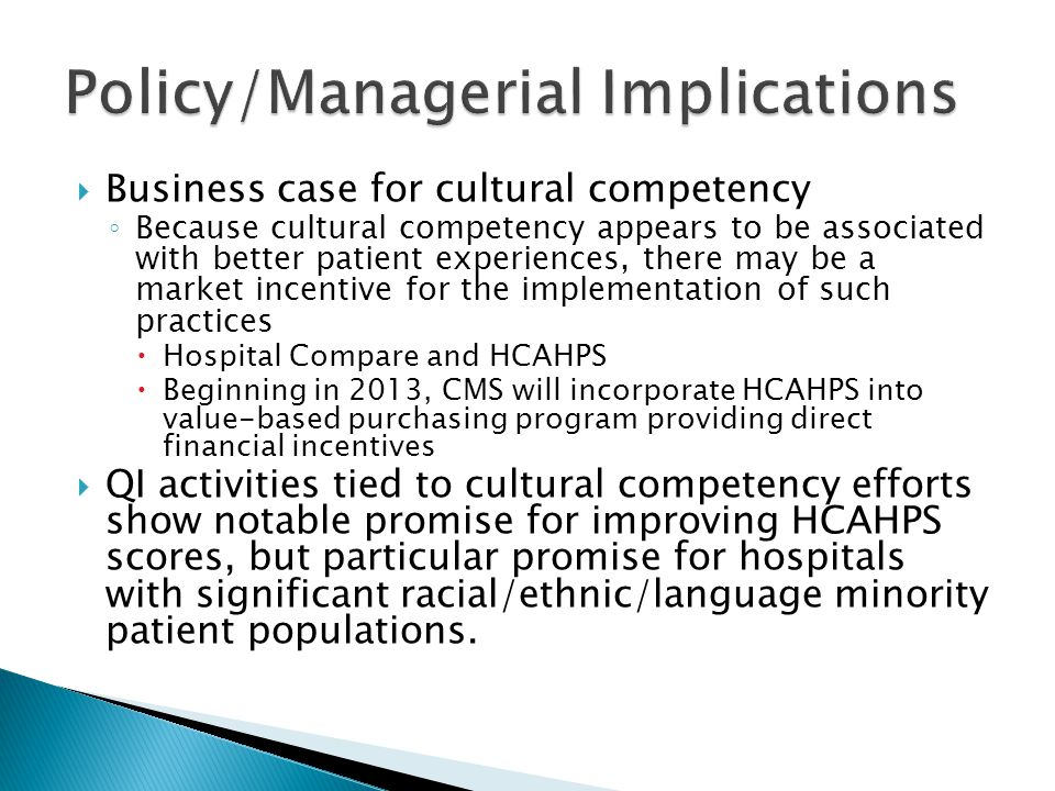  Business case for cultural competency ◦ Because cultural competency appears to be associated with better patient experiences, there may be a market incentive for the implementation of such practices  Hospital Compare and HCAHPS  Beginning in 2013, CMS will incorporate HCAHPS into value-based purchasing program providing direct financial incentives  QI activities tied to cultural competency efforts show notable promise for improving HCAHPS scores, but particular promise for hospitals with significant racial/ethnic/language minority patient populations.