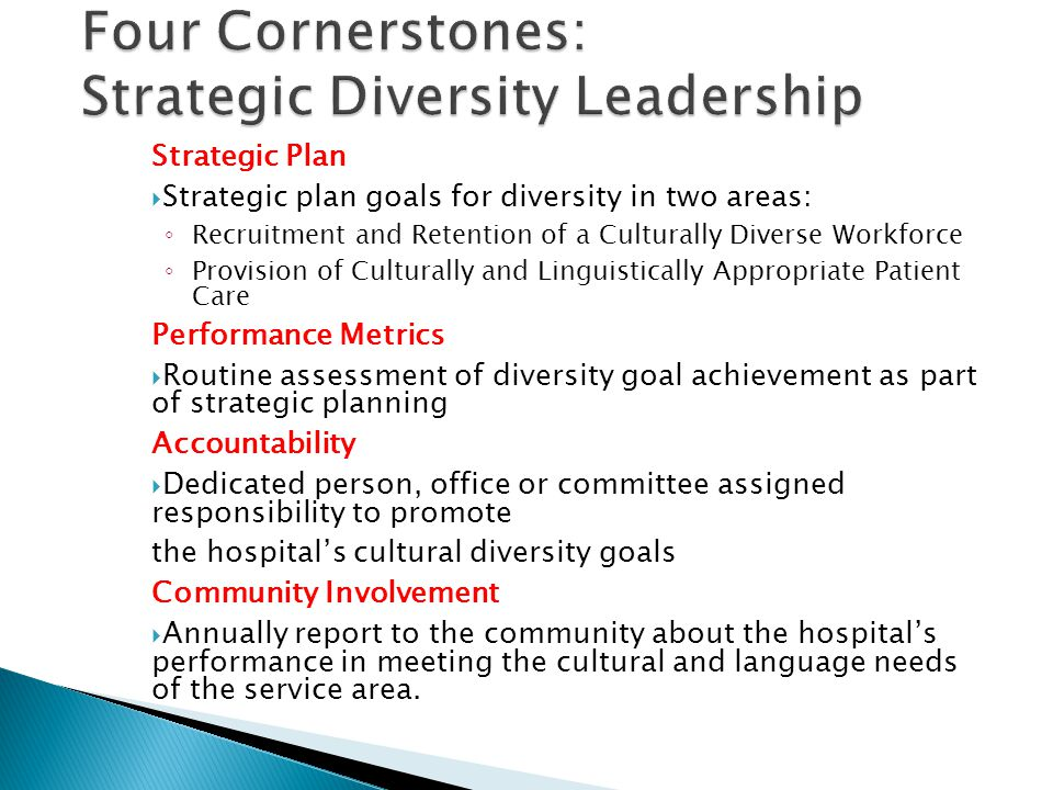 Four Cornerstones: Strategic Diversity Leadership Strategic Plan  Strategic plan goals for diversity in two areas: ◦ Recruitment and Retention of a Culturally Diverse Workforce ◦ Provision of Culturally and Linguistically Appropriate Patient Care Performance Metrics  Routine assessment of diversity goal achievement as part of strategic planning Accountability  Dedicated person, office or committee assigned responsibility to promote the hospital's cultural diversity goals Community Involvement  Annually report to the community about the hospital's performance in meeting the cultural and language needs of the service area.