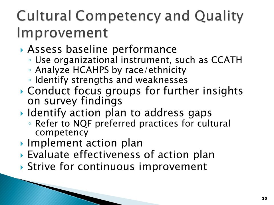 30  Assess baseline performance ◦ Use organizational instrument, such as CCATH ◦ Analyze HCAHPS by race/ethnicity ◦ Identify strengths and weaknesses  Conduct focus groups for further insights on survey findings  Identify action plan to address gaps ◦ Refer to NQF preferred practices for cultural competency  Implement action plan  Evaluate effectiveness of action plan  Strive for continuous improvement