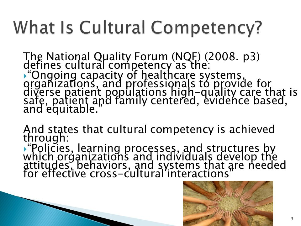 """5 What Is Cultural Competency? The National Quality Forum (NQF) (2008. p3) defines cultural competency as the:  """"Ongoing capacity of healthcare syste"""