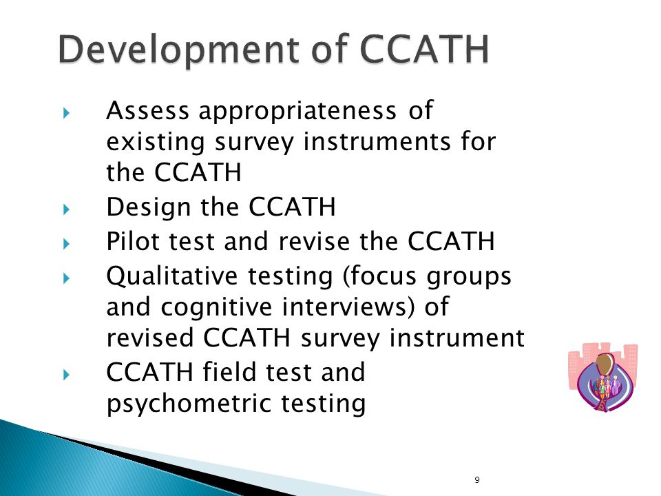 9  Assess appropriateness of existing survey instruments for the CCATH  Design the CCATH  Pilot test and revise the CCATH  Qualitative testing (fo