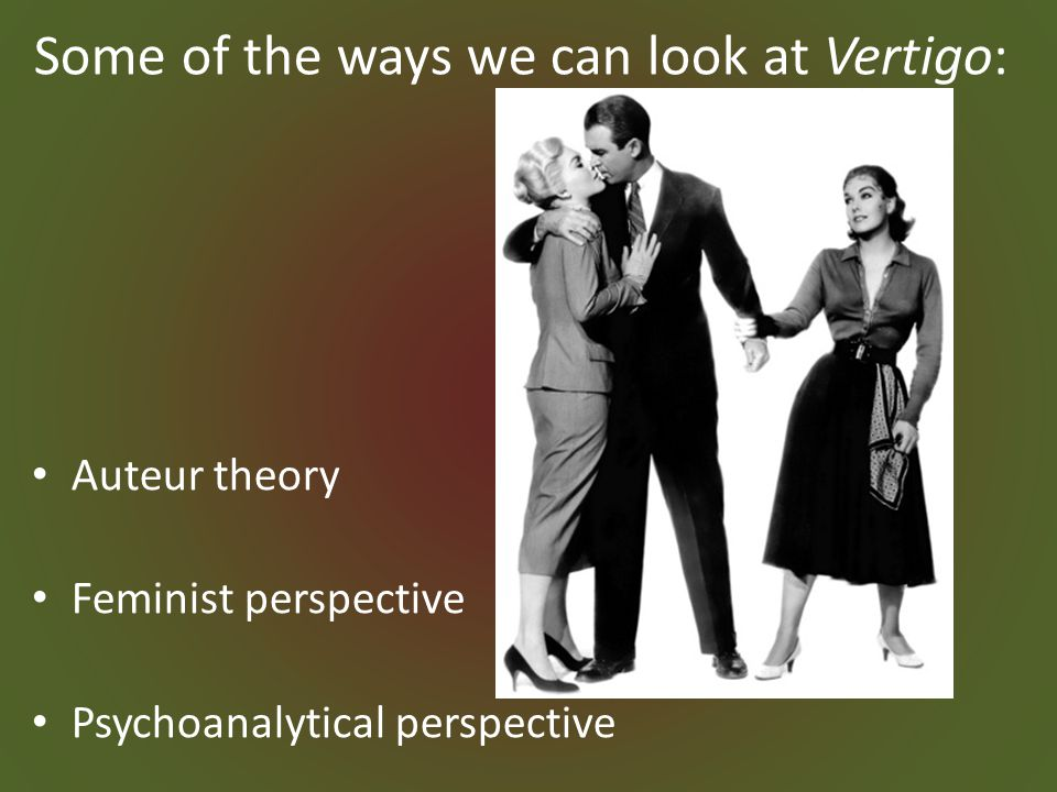 Some of the ways we can look at Vertigo: Auteur theory Feminist perspective Psychoanalytical perspective
