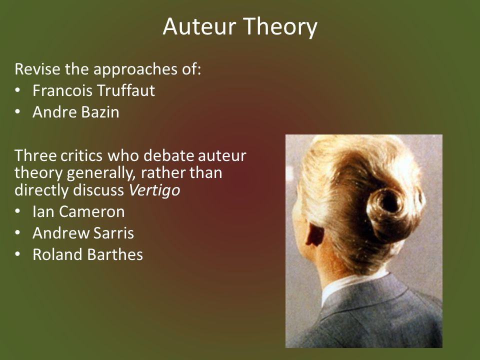Auteur Theory Revise the approaches of: Francois Truffaut Andre Bazin Three critics who debate auteur theory generally, rather than directly discuss Vertigo Ian Cameron Andrew Sarris Roland Barthes