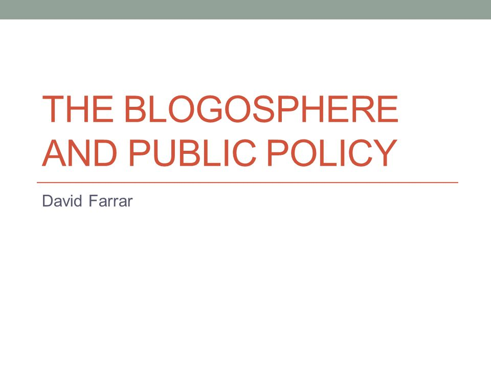 THE BLOGOSPHERE AND PUBLIC POLICY David Farrar