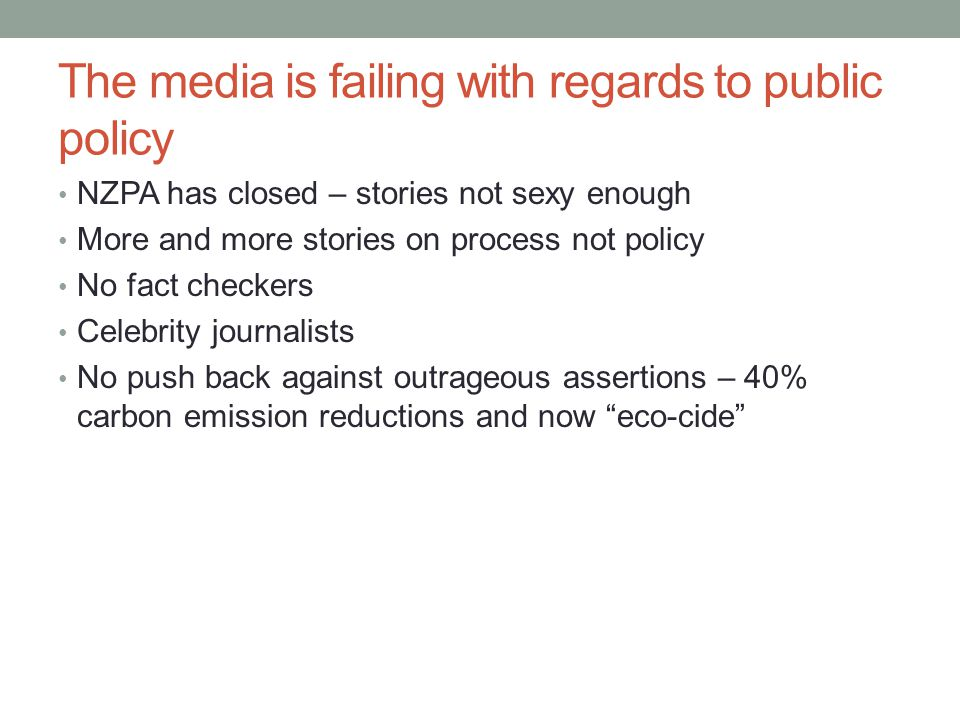 The media is failing with regards to public policy NZPA has closed – stories not sexy enough More and more stories on process not policy No fact checkers Celebrity journalists No push back against outrageous assertions – 40% carbon emission reductions and now eco-cide