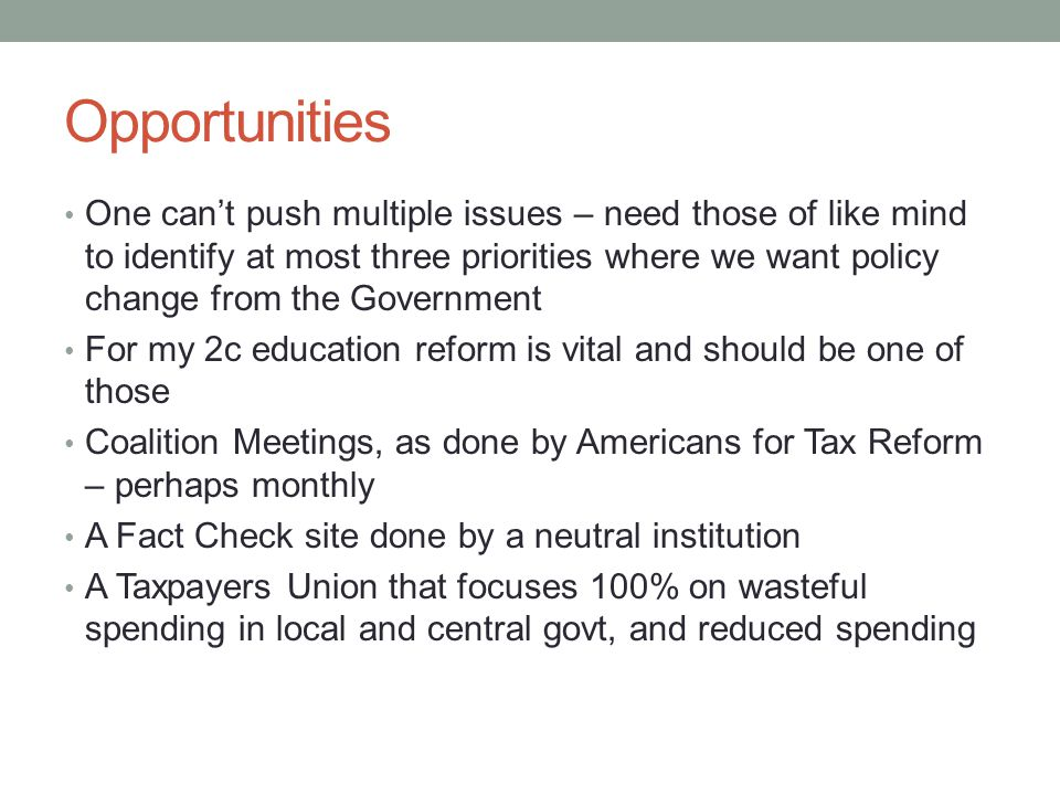 Opportunities One can't push multiple issues – need those of like mind to identify at most three priorities where we want policy change from the Government For my 2c education reform is vital and should be one of those Coalition Meetings, as done by Americans for Tax Reform – perhaps monthly A Fact Check site done by a neutral institution A Taxpayers Union that focuses 100% on wasteful spending in local and central govt, and reduced spending