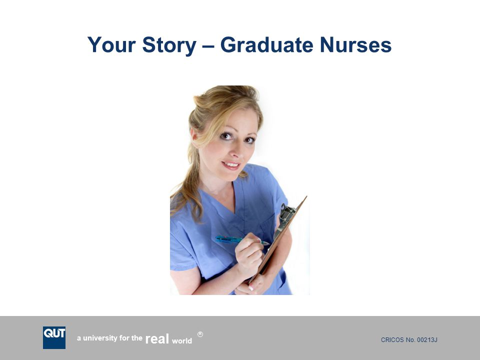 CRICOS No. 00213J a university for the world real R Your Story – Graduate Nurses