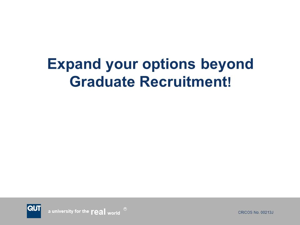 CRICOS No. 00213J a university for the world real R Expand your options beyond Graduate Recruitment !