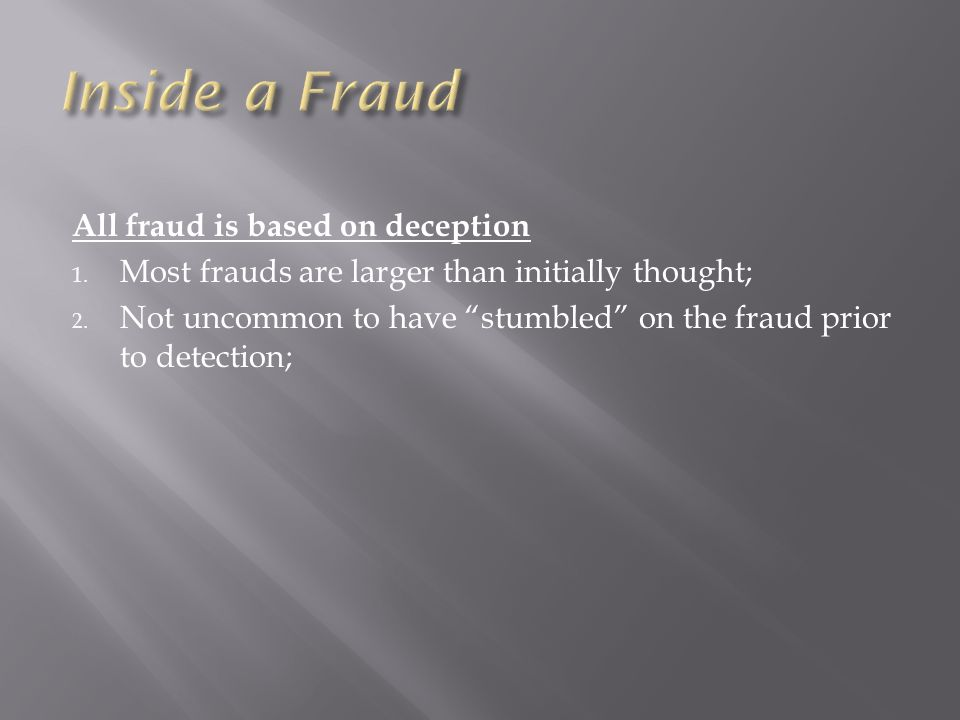 All fraud is based on deception 1. Most frauds are larger than initially thought; 2.