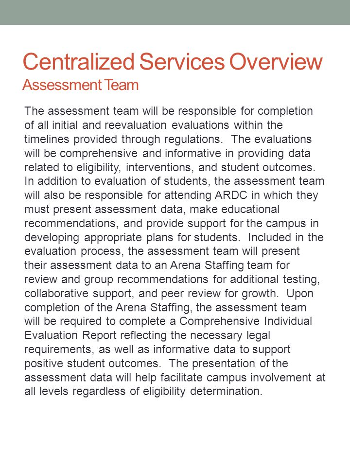 Centralized Services Overview Assessment Team The assessment team will be responsible for completion of all initial and reevaluation evaluations withi
