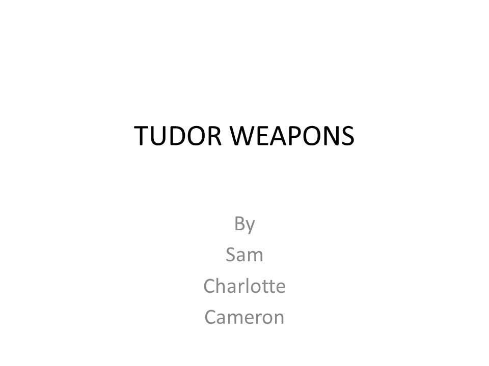 TUDOR WEAPONS By Sam Charlotte Cameron