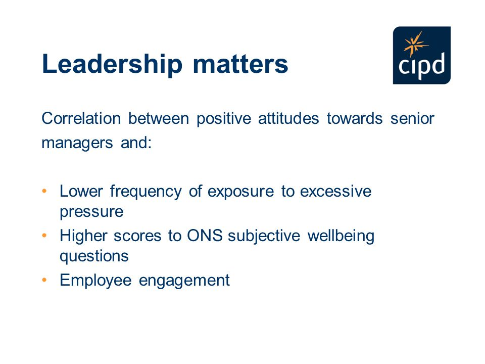 Leadership matters Correlation between positive attitudes towards senior managers and: Lower frequency of exposure to excessive pressure Higher scores to ONS subjective wellbeing questions Employee engagement