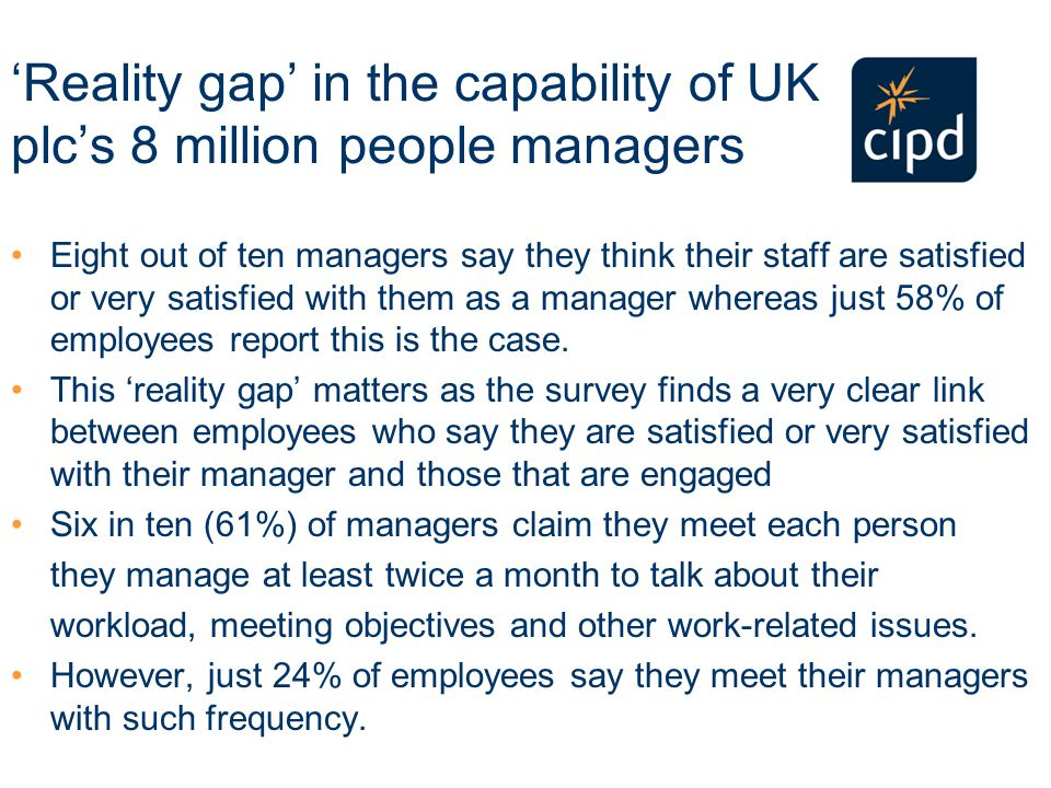 'Reality gap' in the capability of UK plc's 8 million people managers Eight out of ten managers say they think their staff are satisfied or very satisfied with them as a manager whereas just 58% of employees report this is the case.