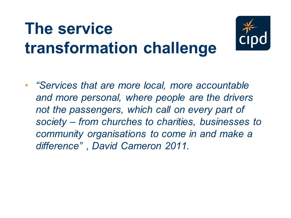 The service transformation challenge Services that are more local, more accountable and more personal, where people are the drivers not the passengers, which call on every part of society – from churches to charities, businesses to community organisations to come in and make a difference , David Cameron 2011.