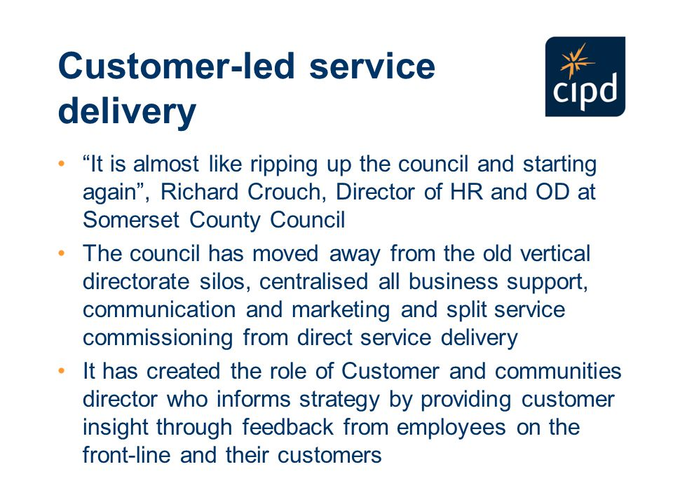 Customer-led service delivery It is almost like ripping up the council and starting again , Richard Crouch, Director of HR and OD at Somerset County Council The council has moved away from the old vertical directorate silos, centralised all business support, communication and marketing and split service commissioning from direct service delivery It has created the role of Customer and communities director who informs strategy by providing customer insight through feedback from employees on the front-line and their customers