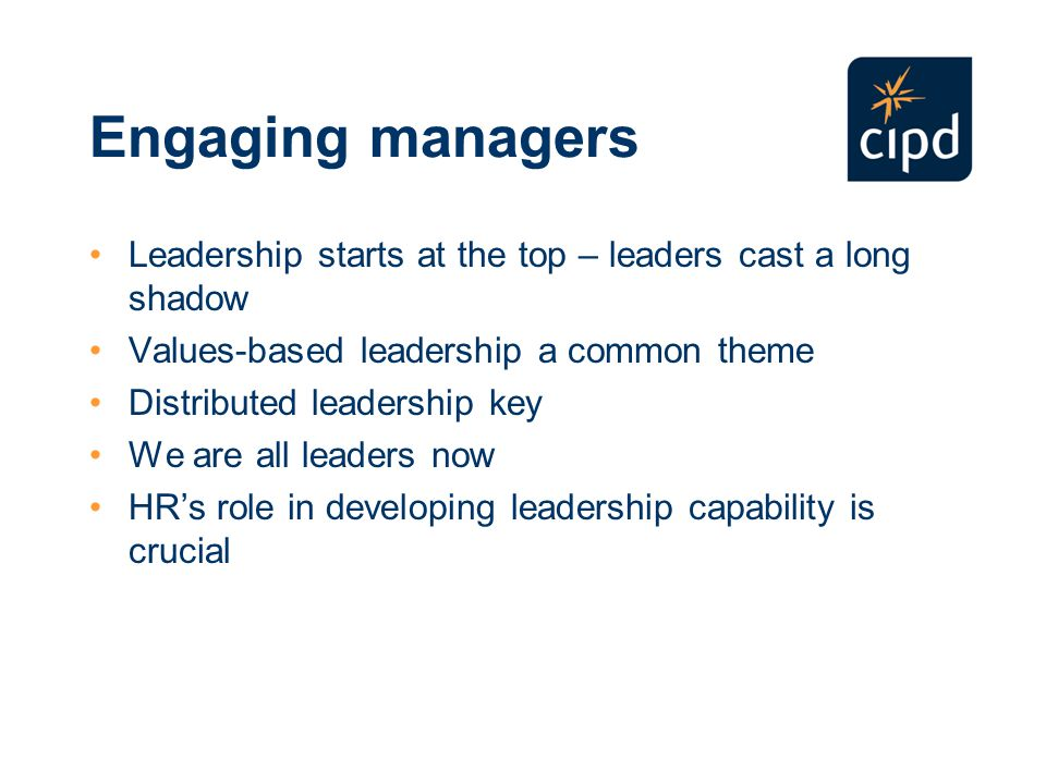 Engaging managers Leadership starts at the top – leaders cast a long shadow Values-based leadership a common theme Distributed leadership key We are all leaders now HR's role in developing leadership capability is crucial