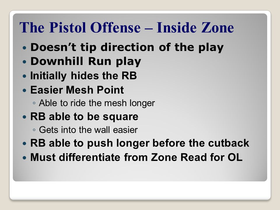 The Pistol Offense – Inside Zone Doesn't tip direction of the play Downhill Run play Initially hides the RB Easier Mesh Point ◦ Able to ride the mesh