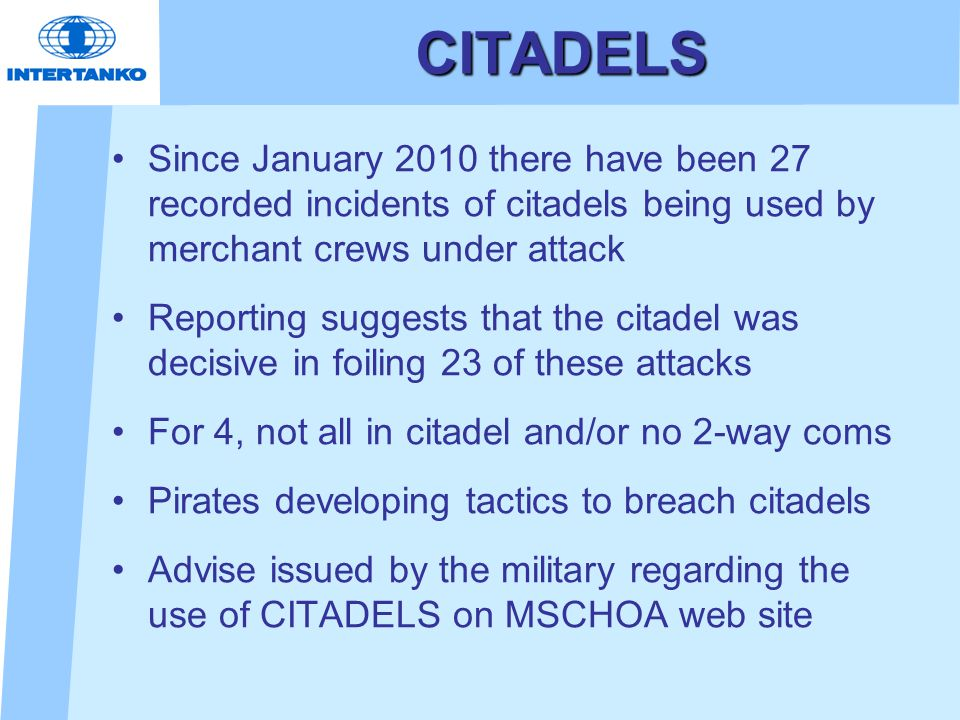CITADELS Since January 2010 there have been 27 recorded incidents of citadels being used by merchant crews under attack Reporting suggests that the citadel was decisive in foiling 23 of these attacks For 4, not all in citadel and/or no 2-way coms Pirates developing tactics to breach citadels Advise issued by the military regarding the use of CITADELS on MSCHOA web site