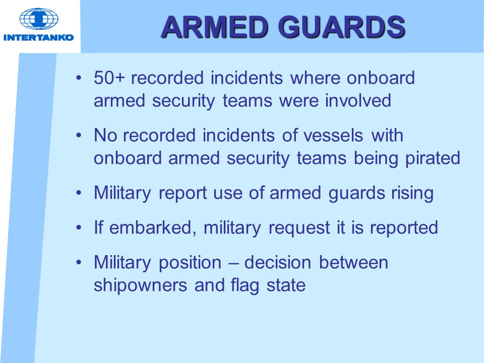 ARMED GUARDS 50+ recorded incidents where onboard armed security teams were involved No recorded incidents of vessels with onboard armed security teams being pirated Military report use of armed guards rising If embarked, military request it is reported Military position – decision between shipowners and flag state