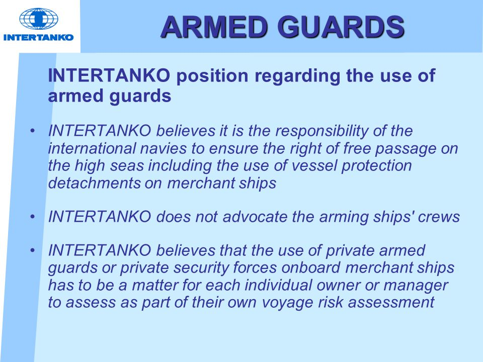 ARMED GUARDS INTERTANKO position regarding the use of armed guards INTERTANKO believes it is the responsibility of the international navies to ensure the right of free passage on the high seas including the use of vessel protection detachments on merchant ships INTERTANKO does not advocate the arming ships crews INTERTANKO believes that the use of private armed guards or private security forces onboard merchant ships has to be a matter for each individual owner or manager to assess as part of their own voyage risk assessment