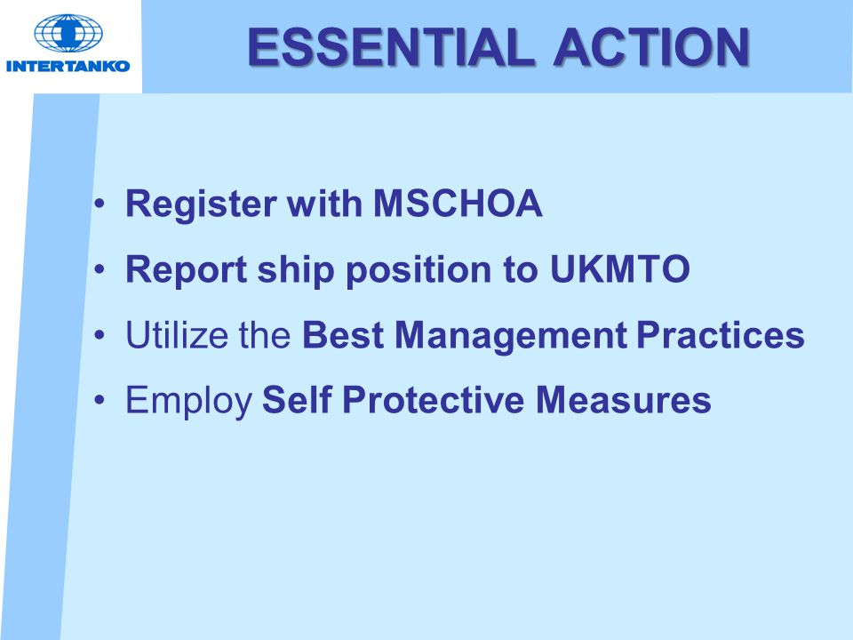 ESSENTIAL ACTION Register with MSCHOA Report ship position to UKMTO Utilize the Best Management Practices Employ Self Protective Measures