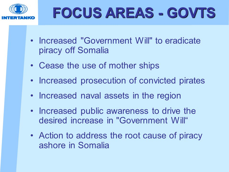 FOCUS AREAS - GOVTS Increased Government Will to eradicate piracy off Somalia Cease the use of mother ships Increased prosecution of convicted pirates Increased naval assets in the region Increased public awareness to drive the desired increase in Government Will Action to address the root cause of piracy ashore in Somalia