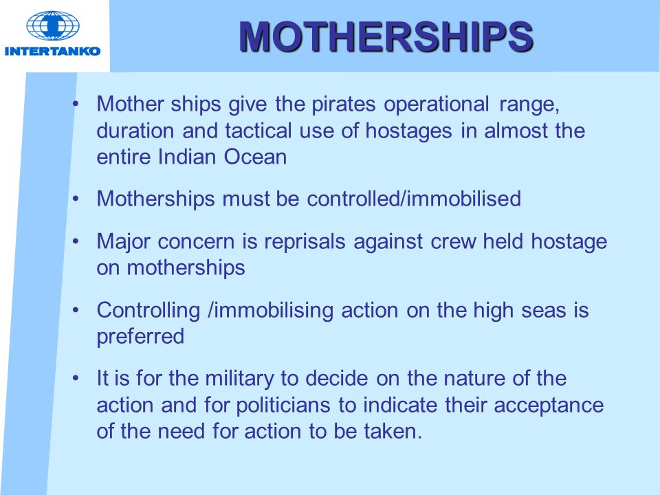 MOTHERSHIPS Mother ships give the pirates operational range, duration and tactical use of hostages in almost the entire Indian Ocean Motherships must be controlled/immobilised Major concern is reprisals against crew held hostage on motherships Controlling /immobilising action on the high seas is preferred It is for the military to decide on the nature of the action and for politicians to indicate their acceptance of the need for action to be taken.