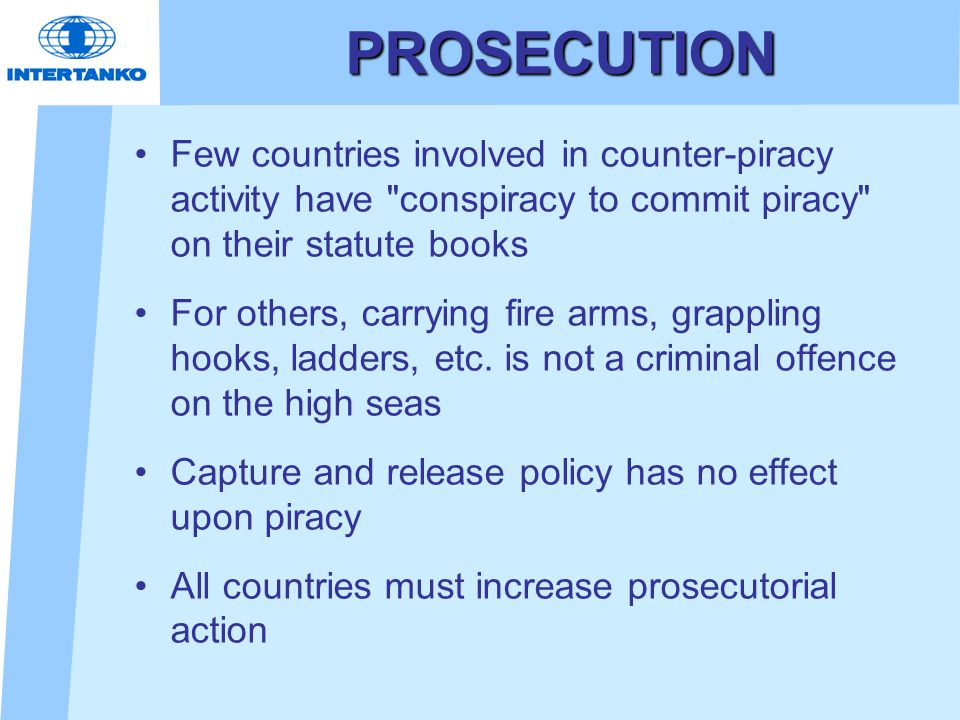 PROSECUTION Few countries involved in counter-piracy activity have conspiracy to commit piracy on their statute books For others, carrying fire arms, grappling hooks, ladders, etc.