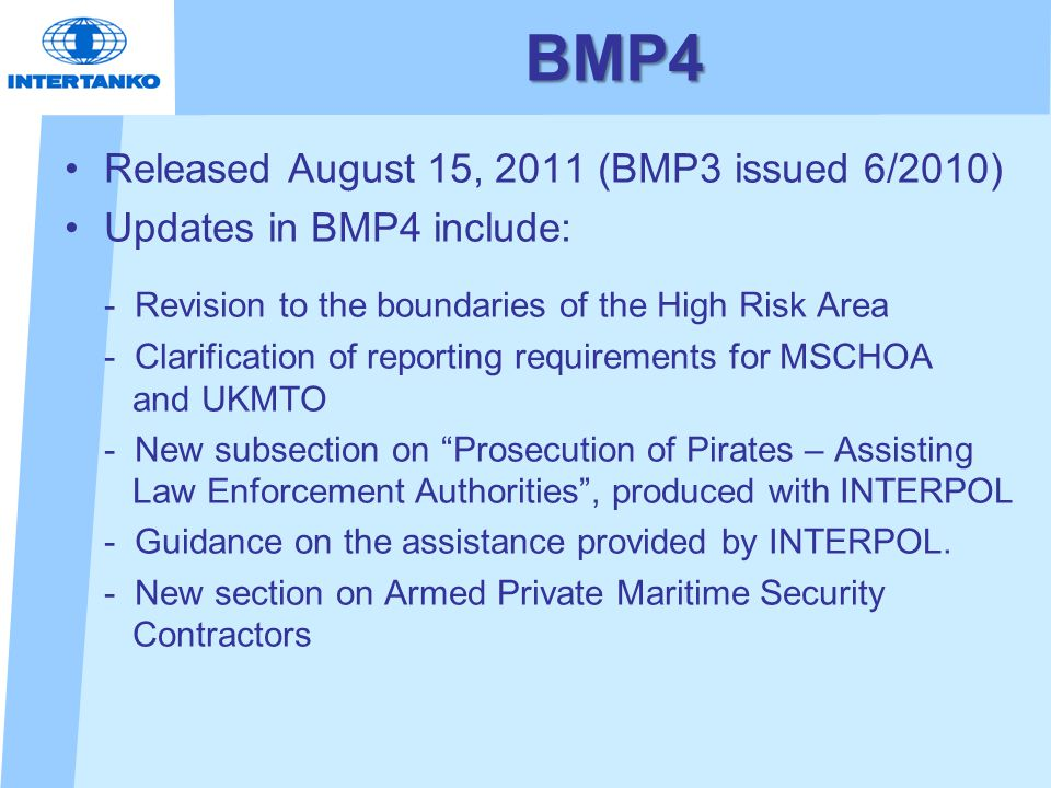 BMP4 Released August 15, 2011 (BMP3 issued 6/2010) Updates in BMP4 include: - Revision to the boundaries of the High Risk Area - Clarification of reporting requirements for MSCHOA and UKMTO - New subsection on Prosecution of Pirates – Assisting Law Enforcement Authorities , produced with INTERPOL - Guidance on the assistance provided by INTERPOL.
