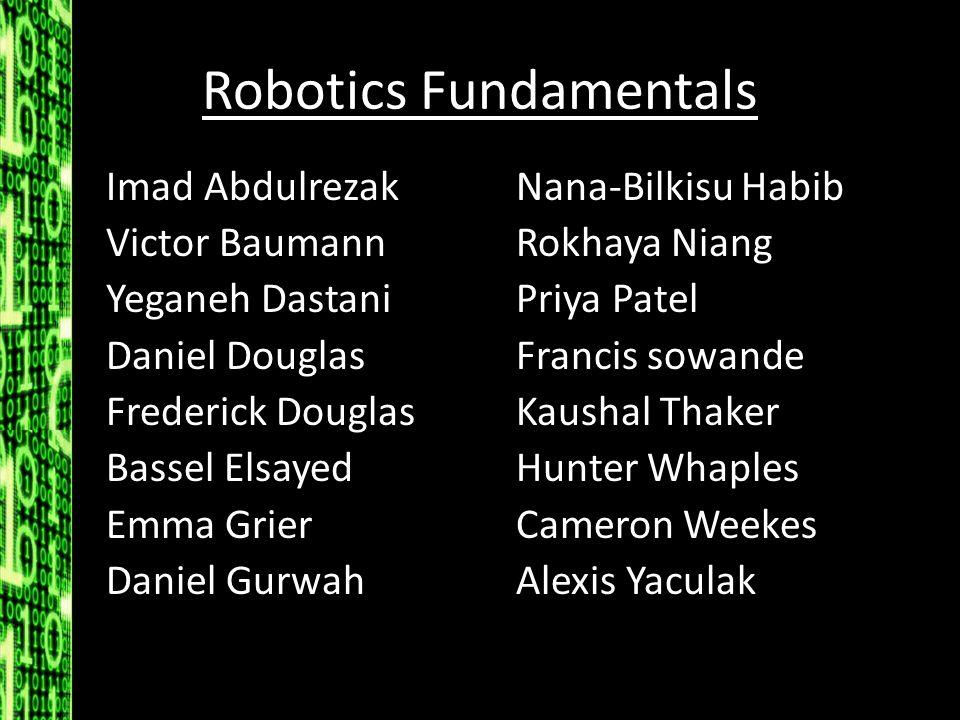Robotics Fundamentals Imad Abdulrezak Victor Baumann Yeganeh Dastani Daniel Douglas Frederick Douglas Bassel Elsayed Emma Grier Daniel Gurwah Nana-Bil