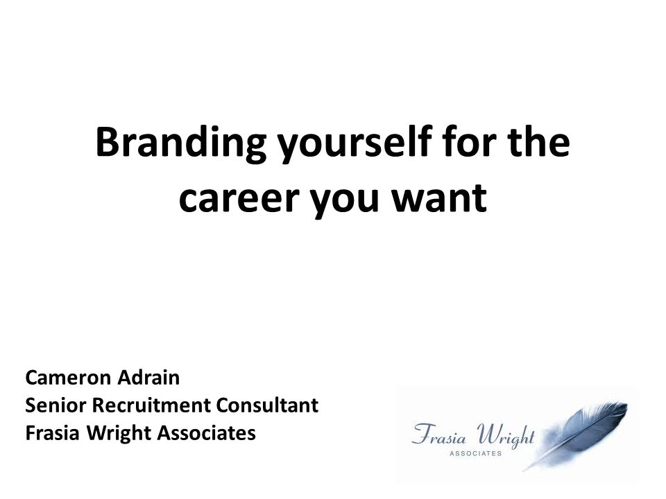 Branding yourself for the career you want Cameron Adrain Senior Recruitment Consultant Frasia Wright Associates