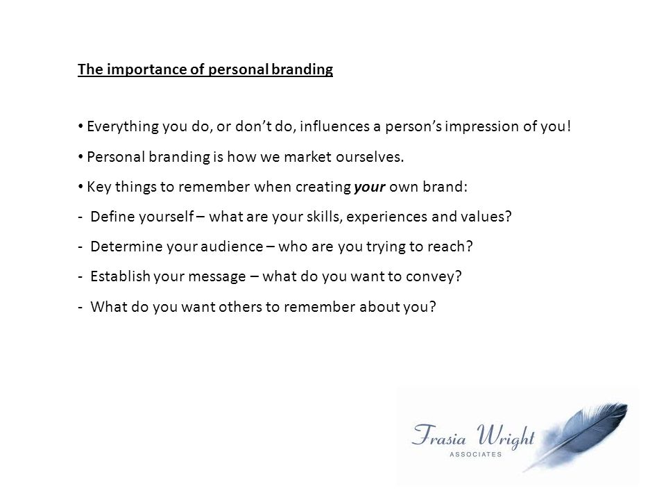 The importance of personal branding Everything you do, or don't do, influences a person's impression of you.