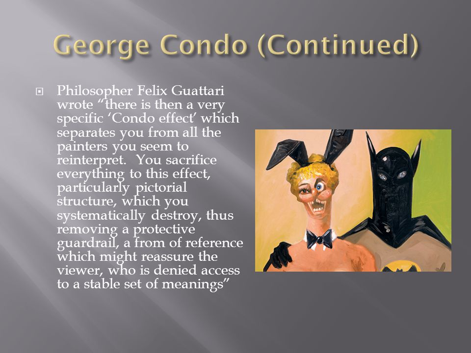 " Philosopher Felix Guattari wrote ""there is then a very specific 'Condo effect' which separates you from all the painters you seem to reinterpret. Yo"