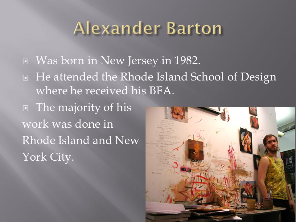  Was born in New Jersey in 1982.  He attended the Rhode Island School of Design where he received his BFA.  The majority of his work was done in Rh