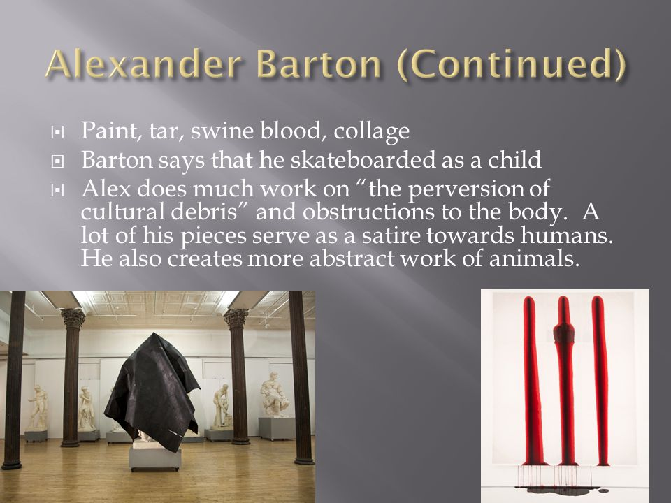 " Paint, tar, swine blood, collage  Barton says that he skateboarded as a child  Alex does much work on ""the perversion of cultural debris"" and obst"