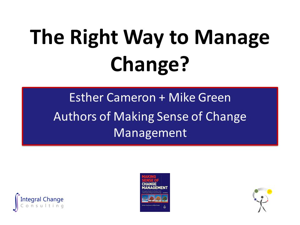 The Right Way to Manage Change? Esther Cameron + Mike Green Authors of Making Sense of Change Management Esther Cameron + Mike Green Authors of Making