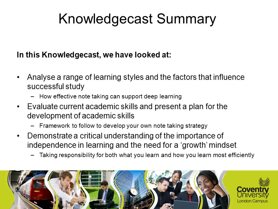 In this Knowledgecast, we have looked at: Analyse a range of learning styles and the factors that influence successful study –How effective note taking can support deep learning Evaluate current academic skills and present a plan for the development of academic skills –Framework to follow to develop your own note taking strategy Demonstrate a critical understanding of the importance of independence in learning and the need for a 'growth' mindset –Taking responsibility for both what you learn and how you learn most efficiently Knowledgecast Summary
