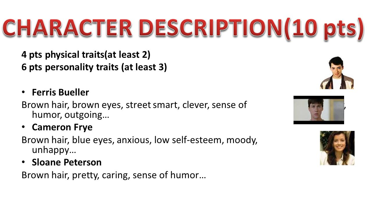 4 pts physical traits(at least 2) 6 pts personality traits (at least 3) Ferris Bueller Brown hair, brown eyes, street smart, clever, sense of humor, humor, outgoing… Cameron Frye Brown hair, blue eyes, anxious, low self-esteem, moody, unhappy… Sloane Peterson Brown hair, pretty, caring, sense of humor…
