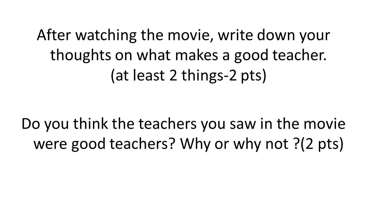 After watching the movie, write down your thoughts on what makes a good teacher.