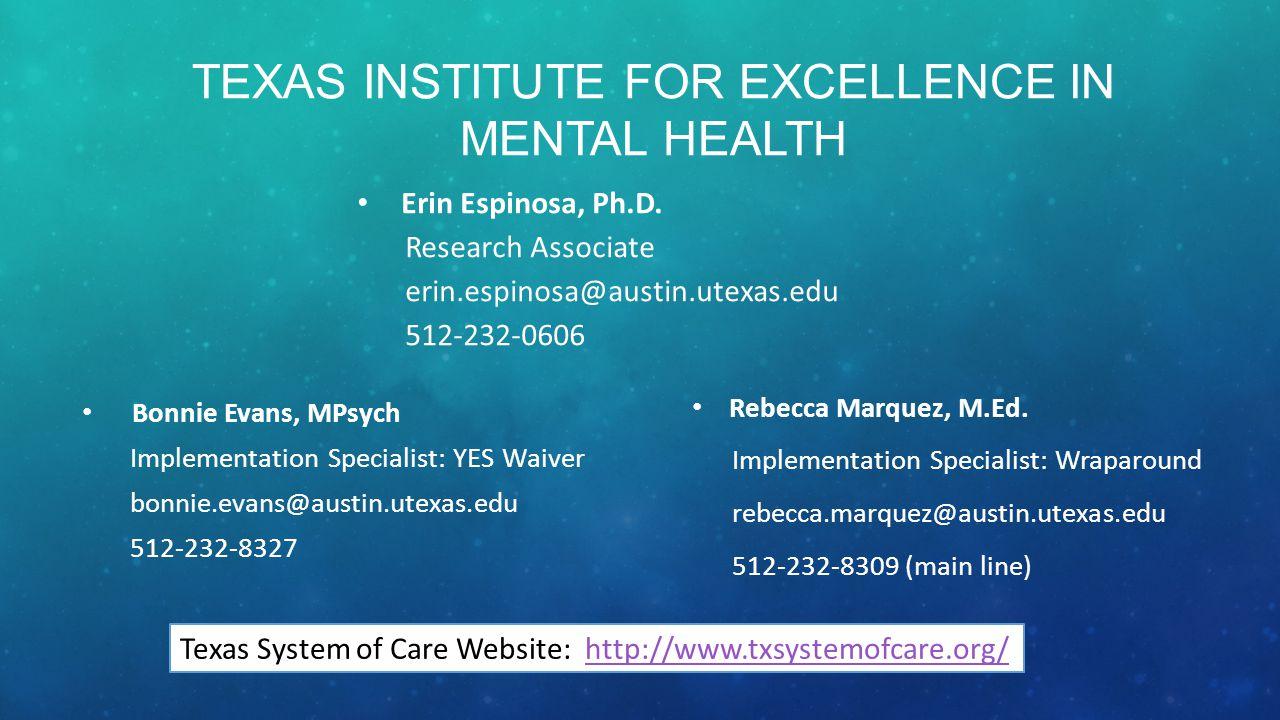 TEXAS INSTITUTE FOR EXCELLENCE IN MENTAL HEALTH Erin Espinosa, Ph.D. Research Associate erin.espinosa@austin.utexas.edu 512-232-0606 Bonnie Evans, MPs