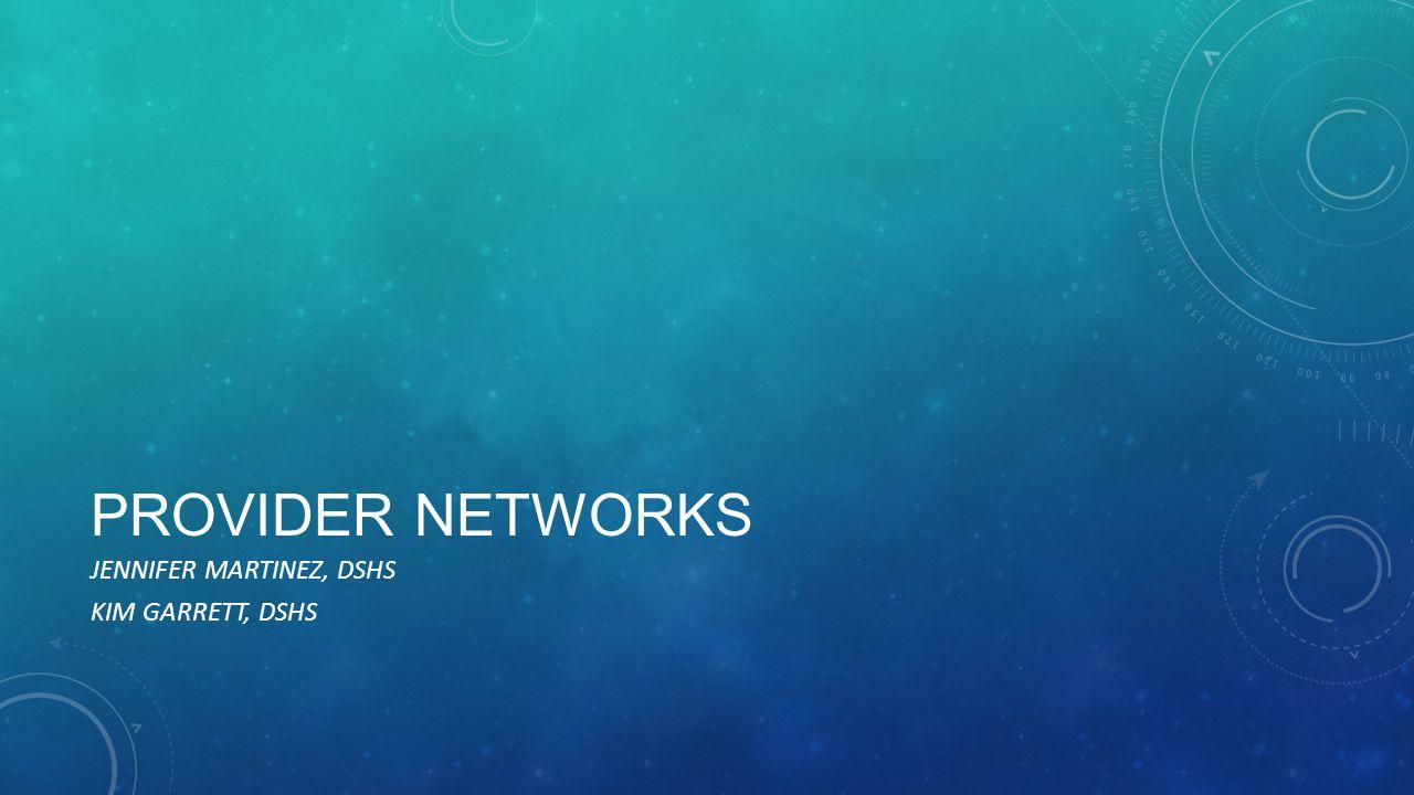 PROVIDER NETWORKS JENNIFER MARTINEZ, DSHS KIM GARRETT, DSHS