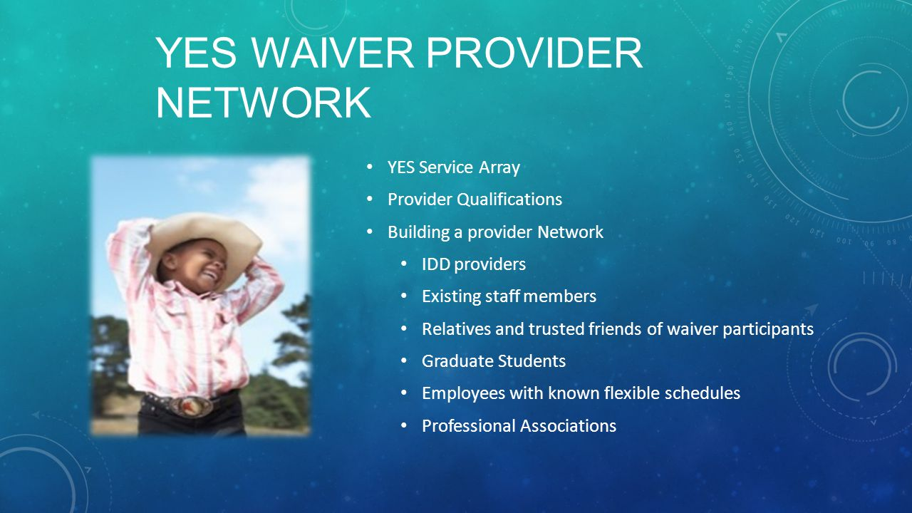 YES WAIVER PROVIDER NETWORK YES Service Array Provider Qualifications Building a provider Network IDD providers Existing staff members Relatives and trusted friends of waiver participants Graduate Students Employees with known flexible schedules Professional Associations