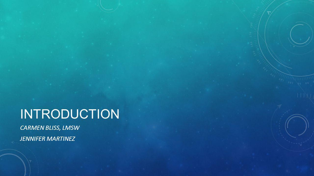 INTRODUCTION CARMEN BLISS, LMSW JENNIFER MARTINEZ