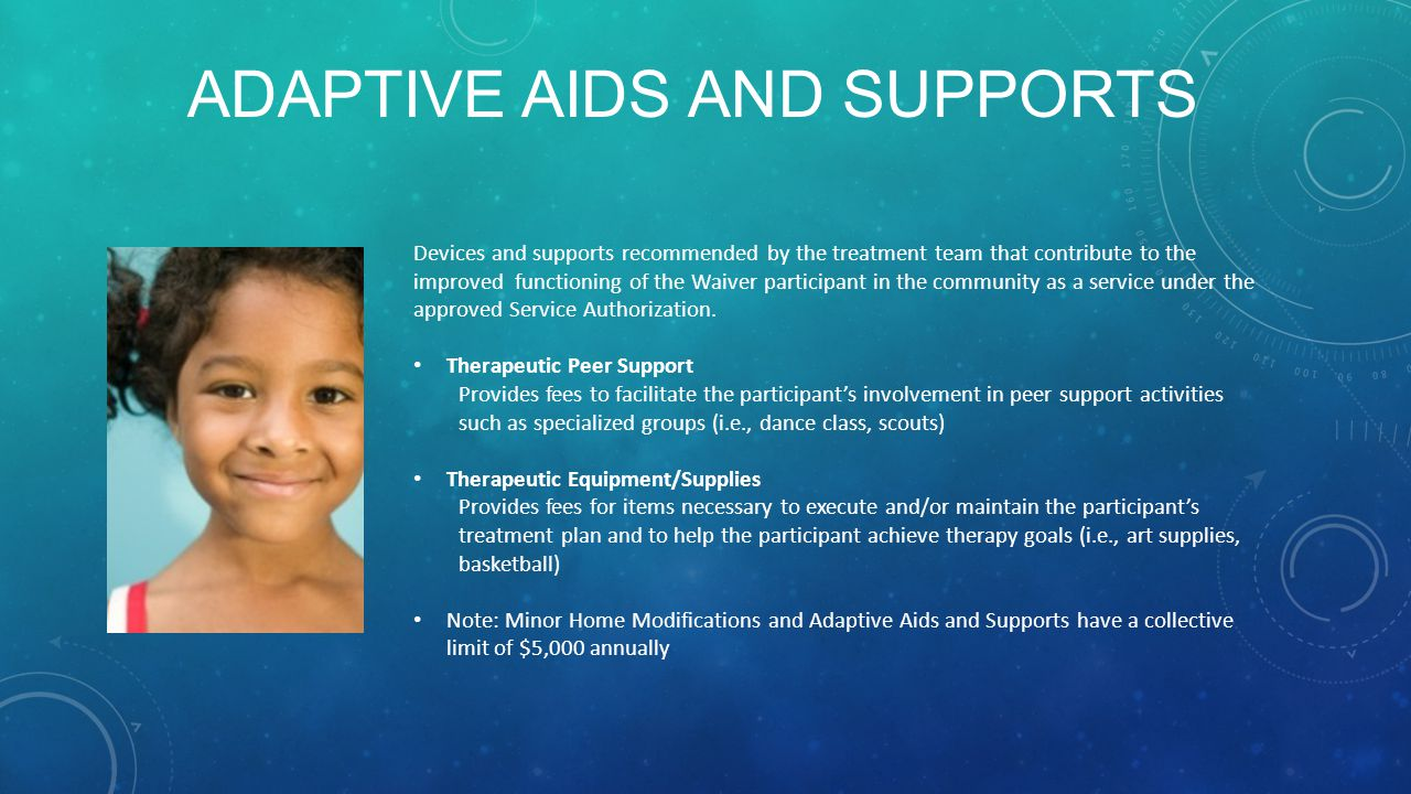 ADAPTIVE AIDS AND SUPPORTS Devices and supports recommended by the treatment team that contribute to the improved functioning of the Waiver participan
