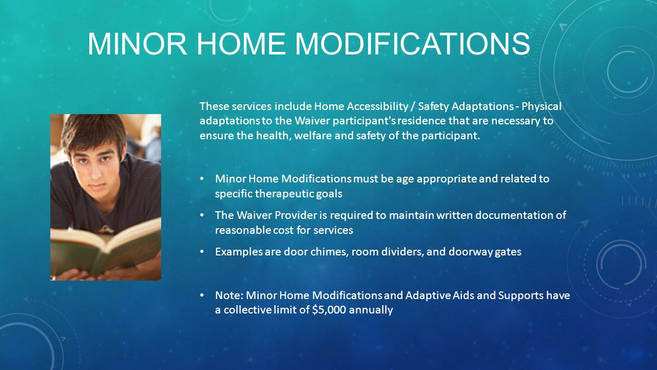 MINOR HOME MODIFICATIONS These services include Home Accessibility / Safety Adaptations - Physical adaptations to the Waiver participant s residence that are necessary to ensure the health, welfare and safety of the participant.
